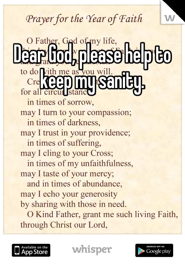 Dear God, please help to keep my sanity.