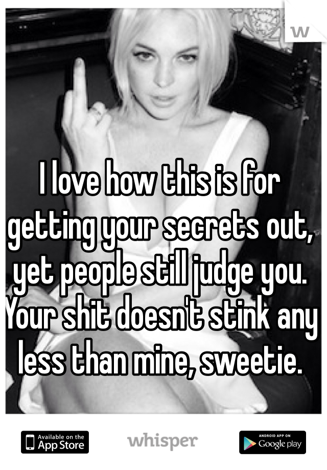 I love how this is for getting your secrets out, yet people still judge you. Your shit doesn't stink any less than mine, sweetie.