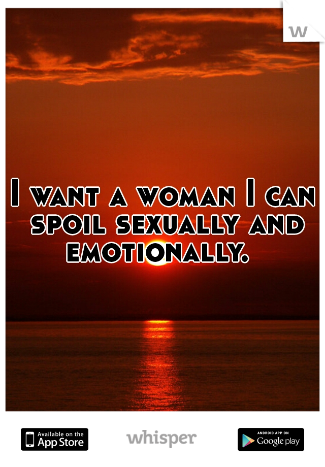 I want a woman I can spoil sexually and emotionally.