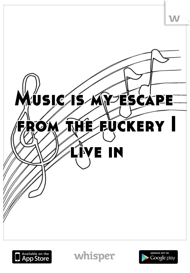 Music is my escape from the fuckery I live in
