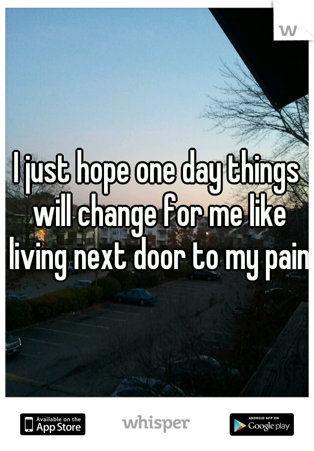 I just hope one day things will change for me like living next door to my pain!