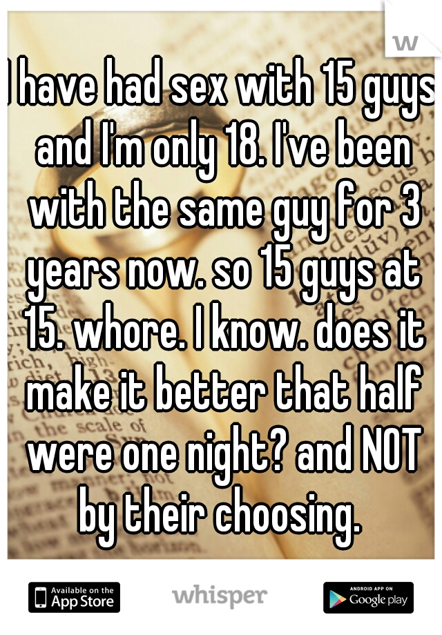 I have had sex with 15 guys and I'm only 18. I've been with the same guy for 3 years now. so 15 guys at 15. whore. I know. does it make it better that half were one night? and NOT by their choosing.