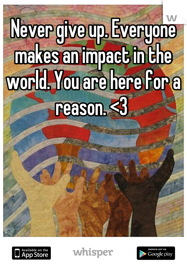 Never give up. Everyone makes an impact in the world. You are here for a reason. <3