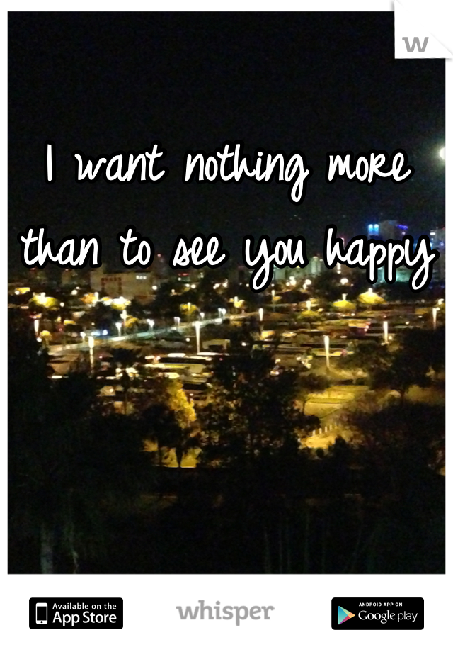I want nothing more than to see you happy