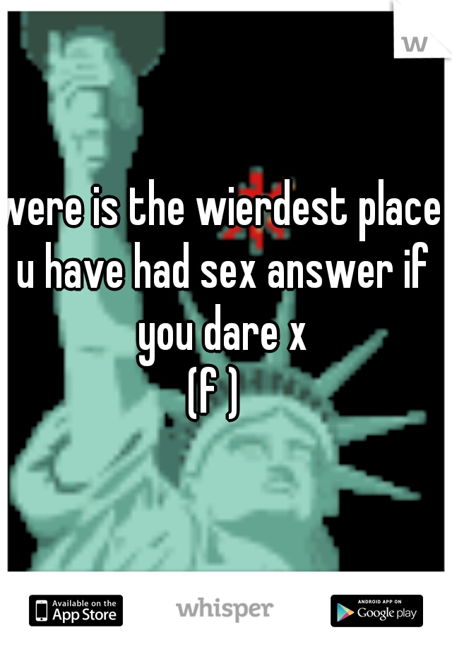 were is the wierdest place u have had sex answer if you dare x (f )