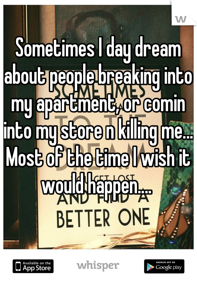 Sometimes I day dream about people breaking into my apartment, or comin into my store n killing me... Most of the time I wish it would happen....