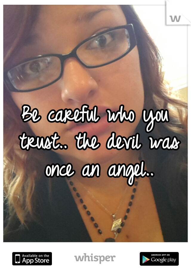 Be careful who you trust.. the devil was once an angel..