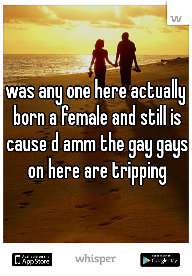 was any one here actually born a female and still is cause d amm the gay gays on here are tripping
