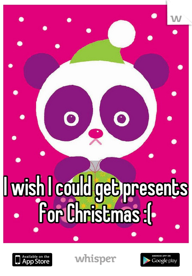 I wish I could get presents for Christmas :(
