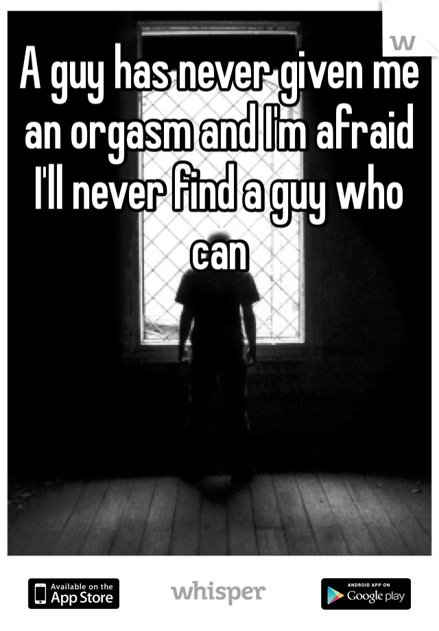 A guy has never given me an orgasm and I'm afraid I'll never find a guy who can