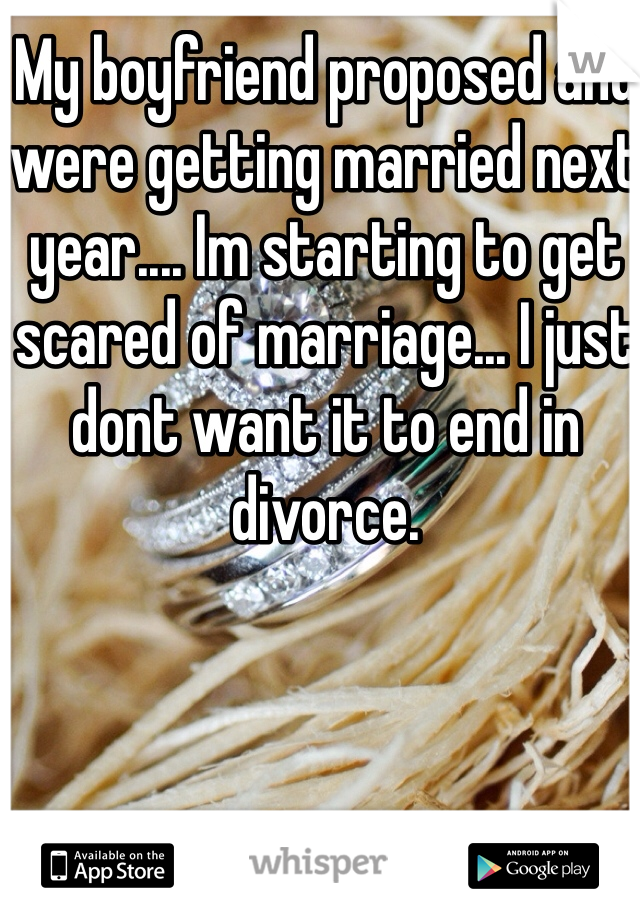 My boyfriend proposed and were getting married next year.... Im starting to get scared of marriage... I just dont want it to end in divorce.