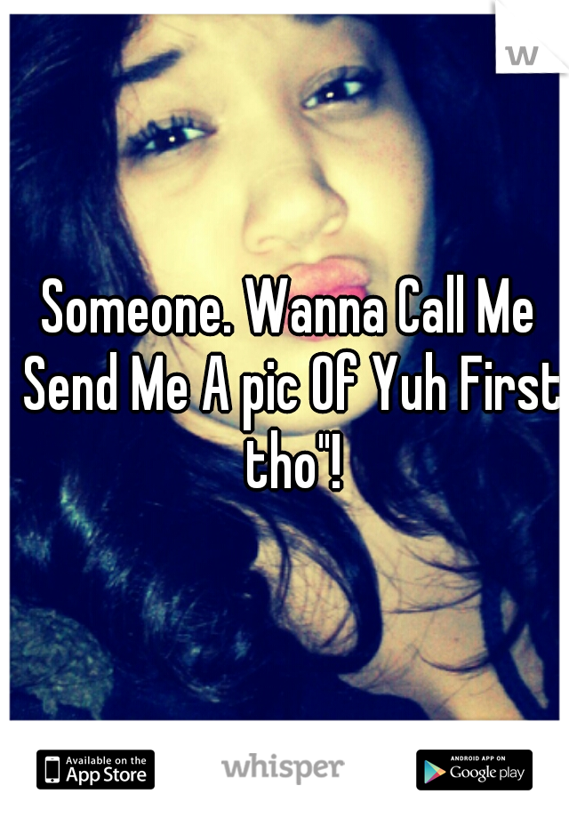 """Someone. Wanna Call Me Send Me A pic Of Yuh First tho""""!"""