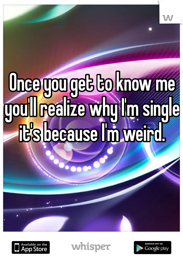 Once you get to know me you'll realize why I'm single it's because I'm weird.
