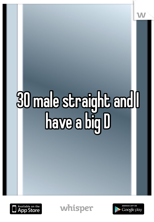 30 male straight and I have a big D
