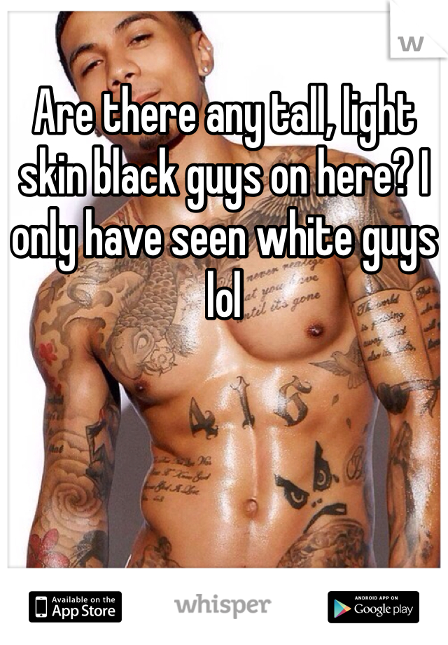 Are there any tall, light skin black guys on here? I only have seen white guys lol