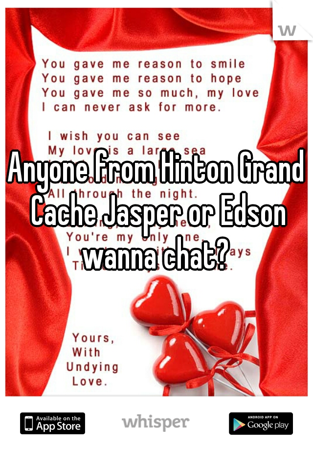 Anyone from Hinton Grand Cache Jasper or Edson wanna chat?