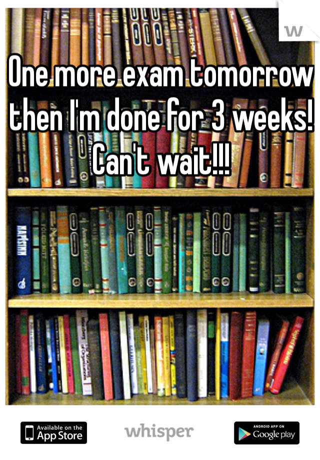 One more exam tomorrow then I'm done for 3 weeks! Can't wait!!!