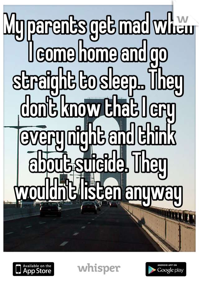 My parents get mad when I come home and go straight to sleep.. They don't know that I cry every night and think about suicide. They wouldn't listen anyway