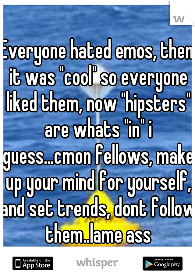"Everyone hated emos, then it was ""cool"" so everyone liked them, now ""hipsters"" are whats ""in"" i guess...cmon fellows, make up your mind for yourself, and set trends, dont follow them..lame ass"