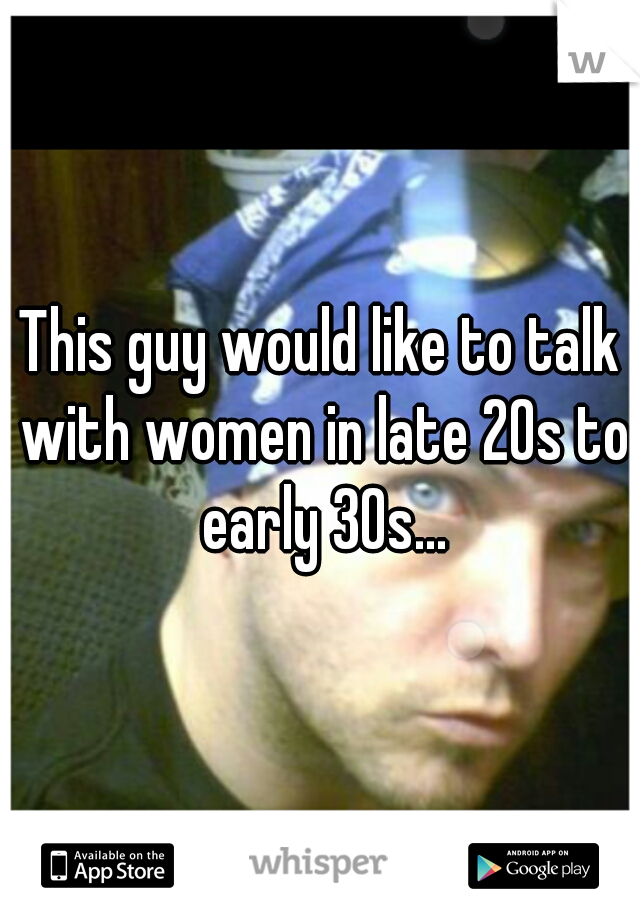 This guy would like to talk with women in late 20s to early 30s...