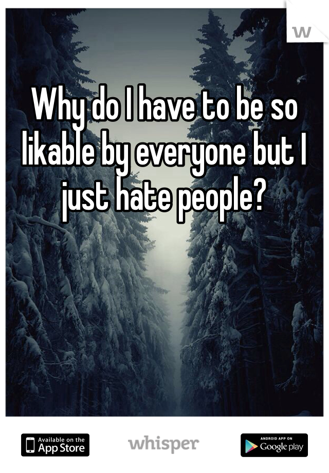 Why do I have to be so likable by everyone but I just hate people?