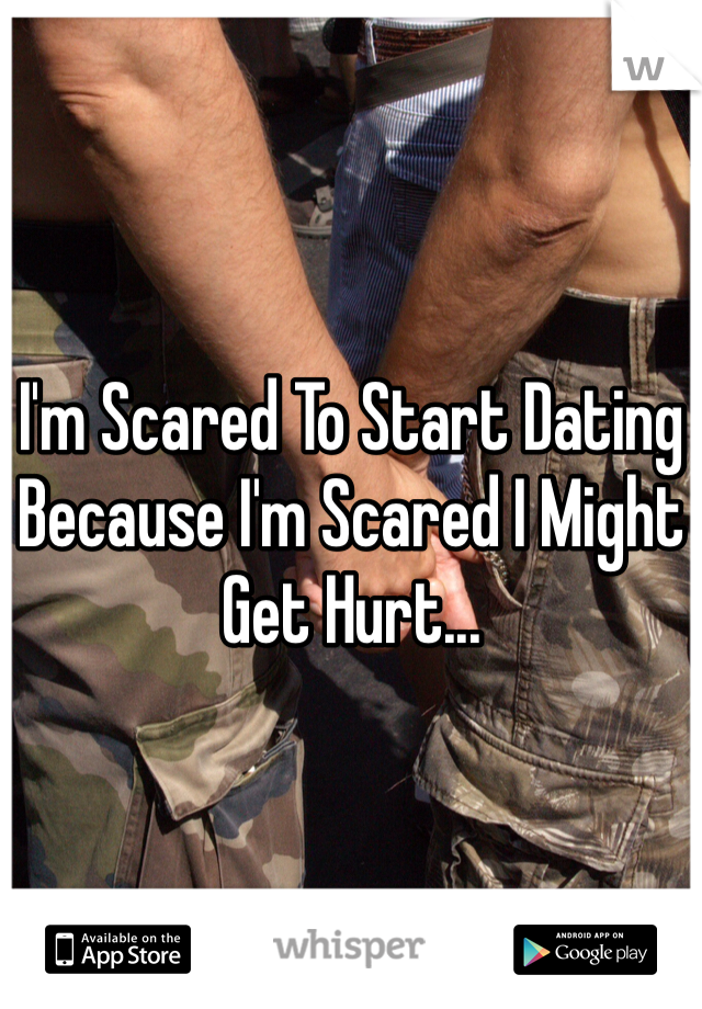 I'm Scared To Start Dating Because I'm Scared I Might Get Hurt...