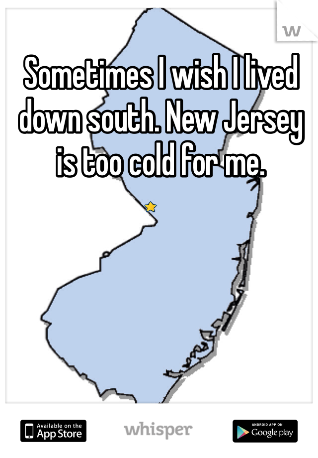 Sometimes I wish I lived down south. New Jersey is too cold for me.