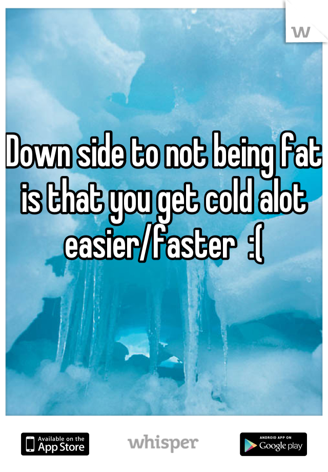 Down side to not being fat is that you get cold alot  easier/faster  :(