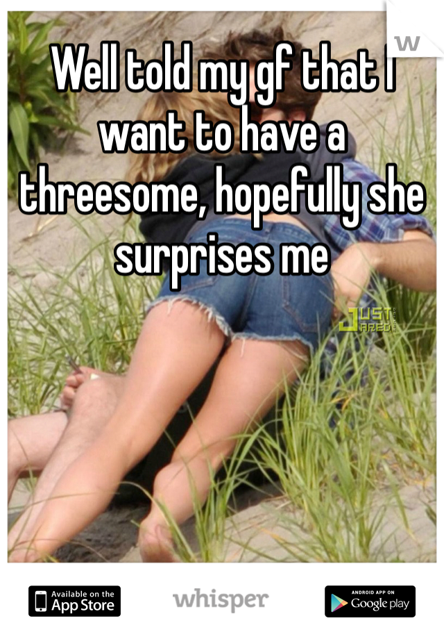 Well told my gf that I want to have a threesome, hopefully she surprises me