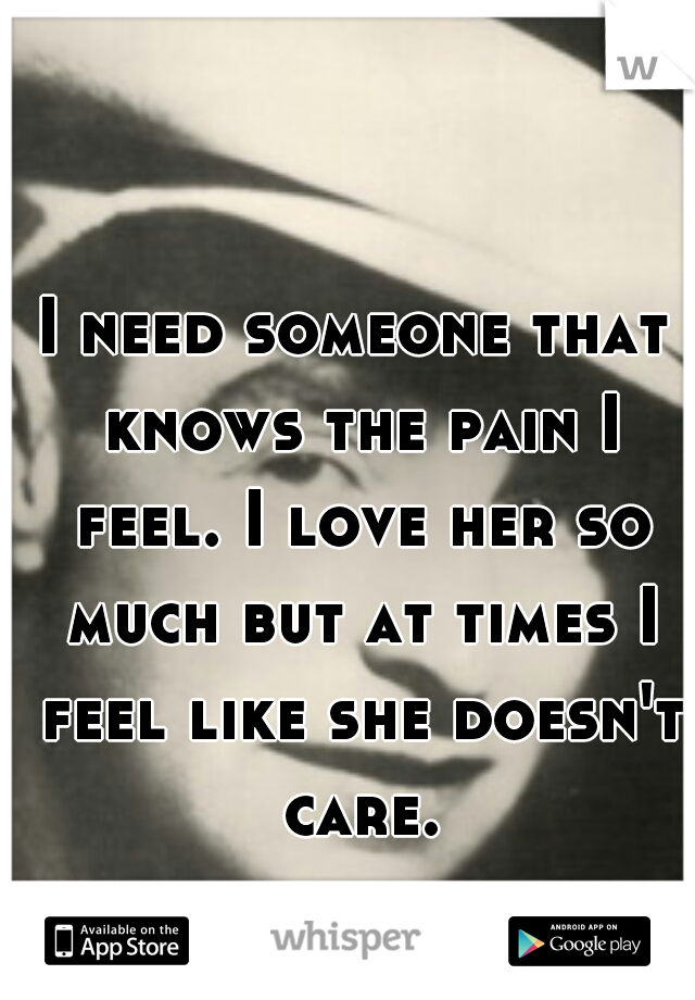I need someone that knows the pain I feel. I love her so much but at times I feel like she doesn't care.