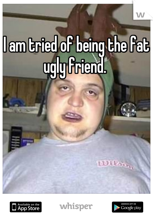 I am tried of being the fat ugly friend.