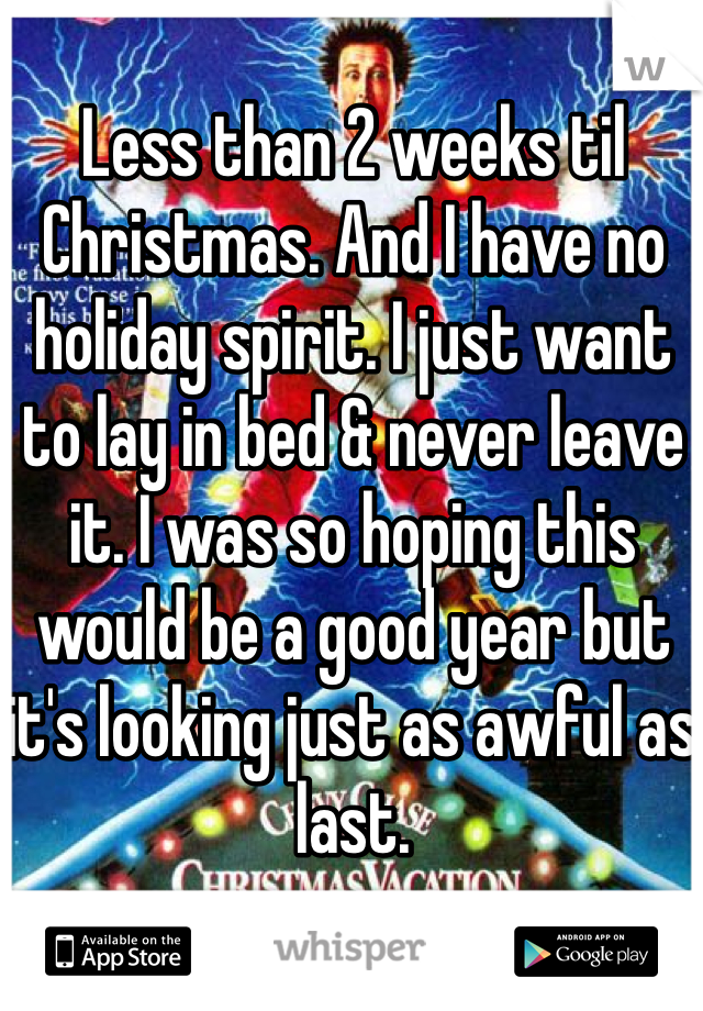 Less than 2 weeks til Christmas. And I have no holiday spirit. I just want to lay in bed & never leave it. I was so hoping this would be a good year but it's looking just as awful as last.