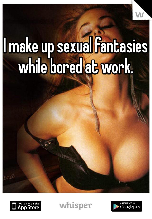 I make up sexual fantasies while bored at work.