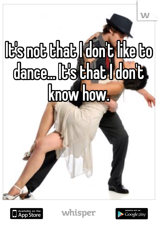 It's not that I don't like to dance... It's that I don't know how.