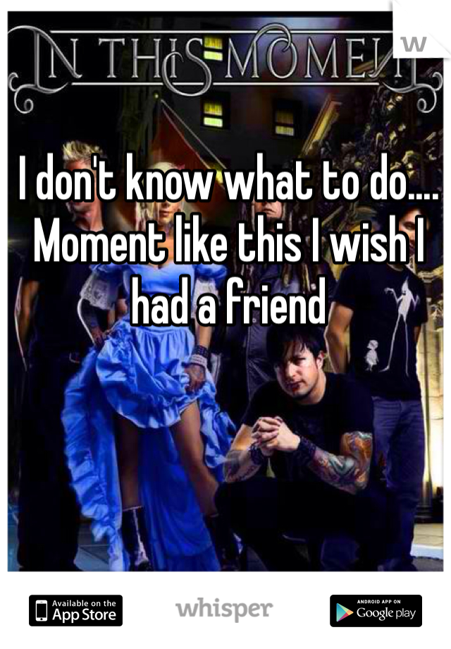 I don't know what to do.... Moment like this I wish I had a friend