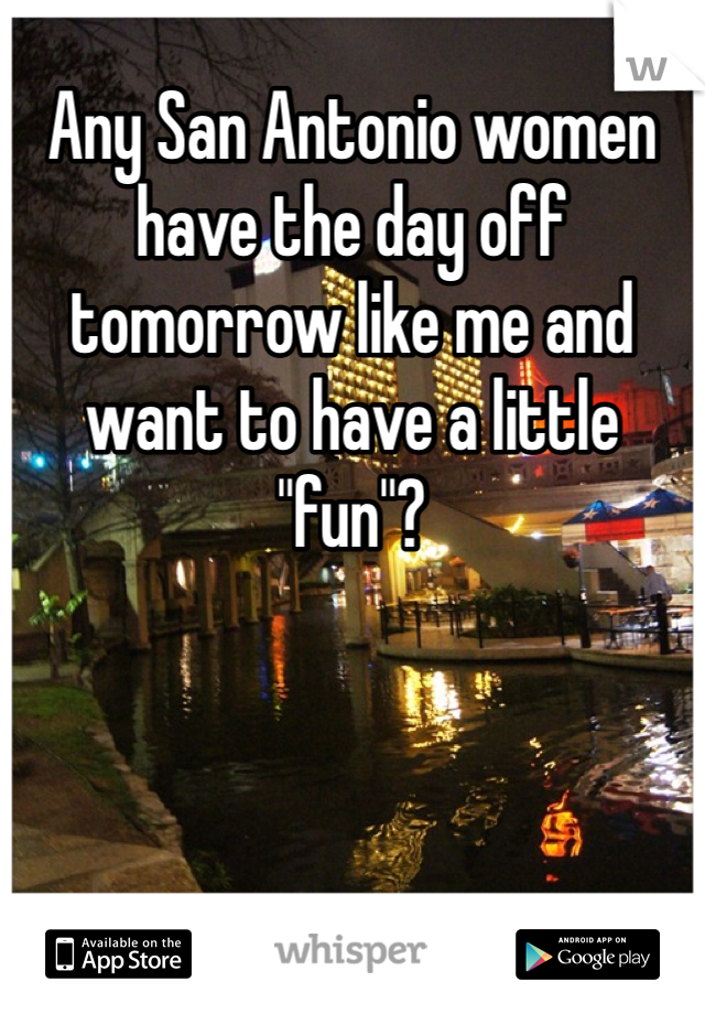 """Any San Antonio women have the day off tomorrow like me and want to have a little """"fun""""?"""