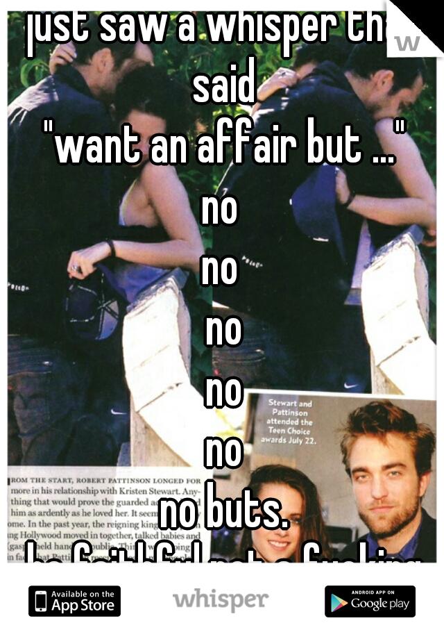 "just saw a whisper that said  ""want an affair but ..."" no  no  no no no no buts. be faithful not a fucking whore."