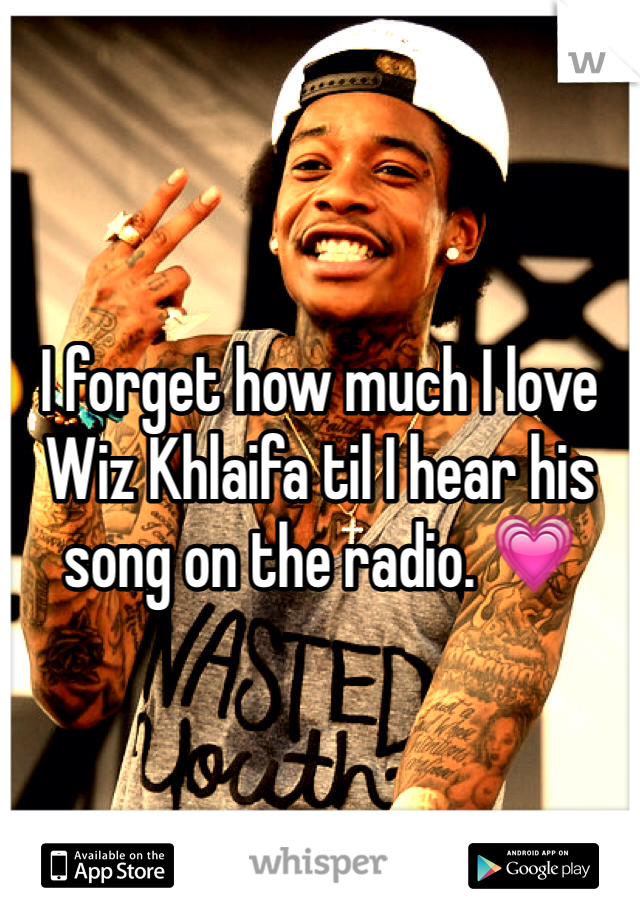 I forget how much I love Wiz Khlaifa til I hear his song on the radio. 💗