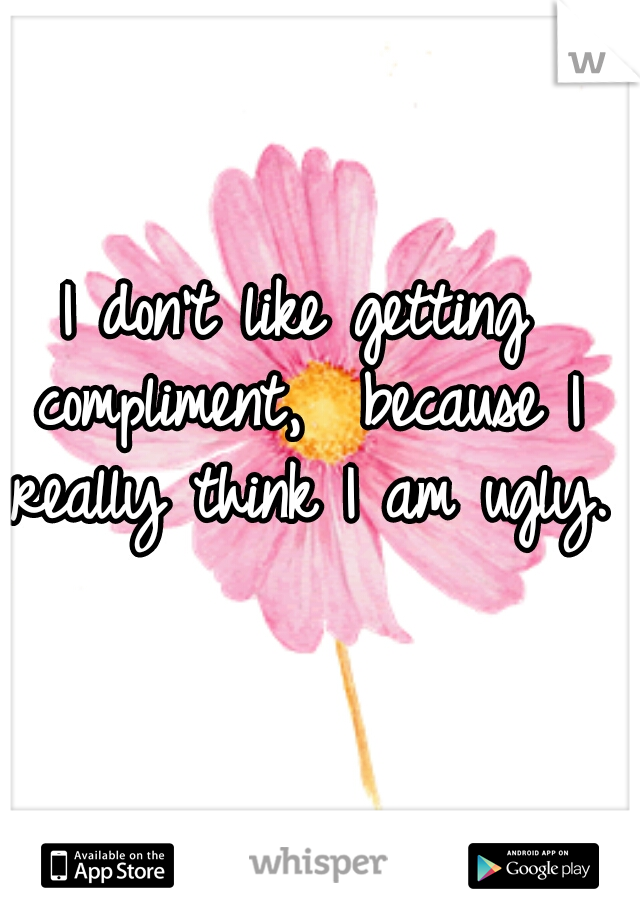 I don't like getting compliment,  because I really think I am ugly.