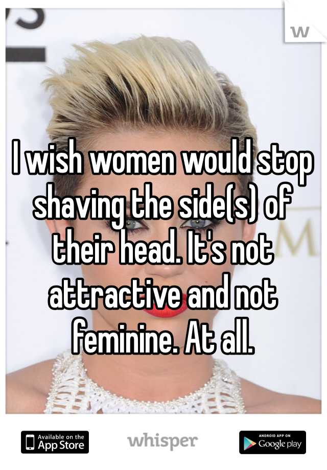 I wish women would stop shaving the side(s) of their head. It's not attractive and not feminine. At all.