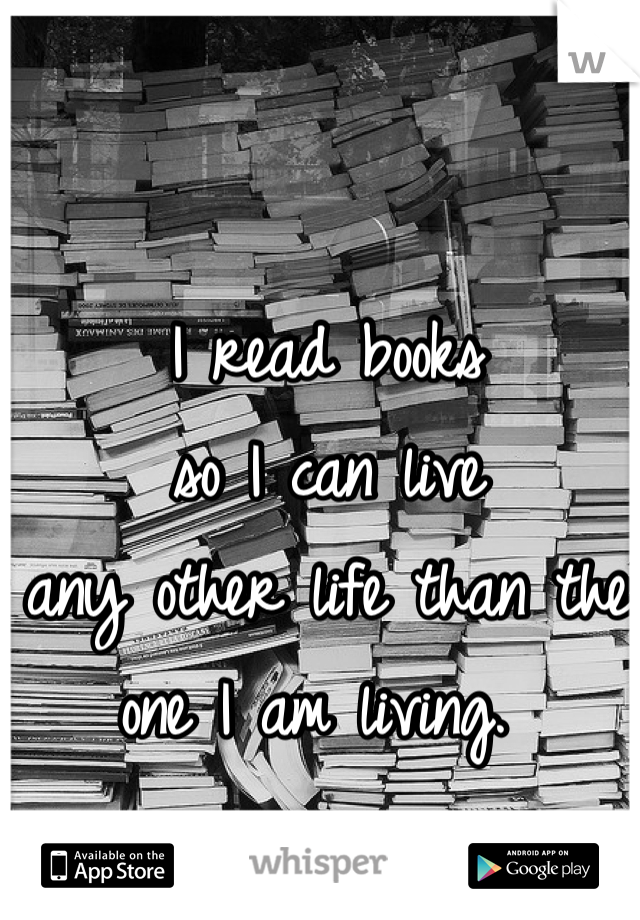 I read books  so I can live  any other life than the  one I am living.