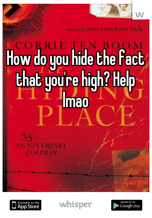 How do you hide the fact that you're high? Help lmao