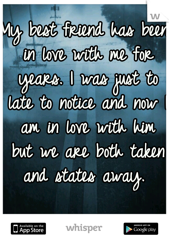 My best friend has been in love with me for years. I was just to late to notice and now I am in love with him but we are both taken and states away.