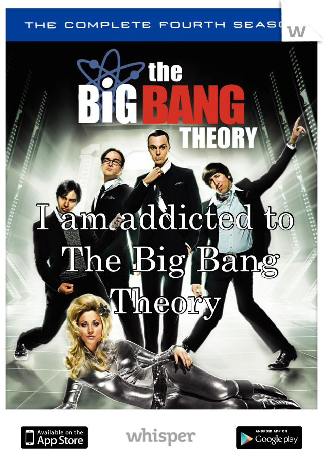 I am addicted to  The Big Bang Theory