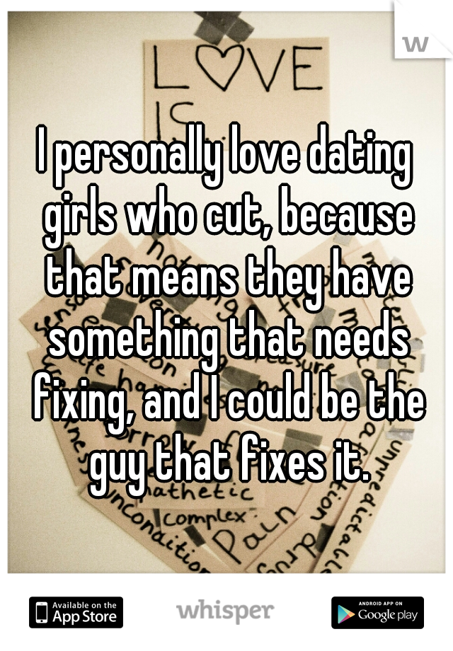 I personally love dating girls who cut, because that means they have something that needs fixing, and I could be the guy that fixes it.