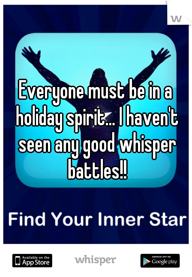 Everyone must be in a holiday spirit... I haven't seen any good whisper battles!!