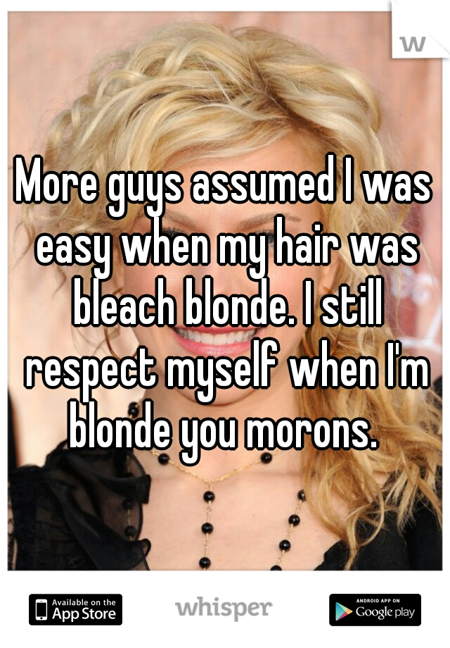 More guys assumed I was easy when my hair was bleach blonde. I still respect myself when I'm blonde you morons.