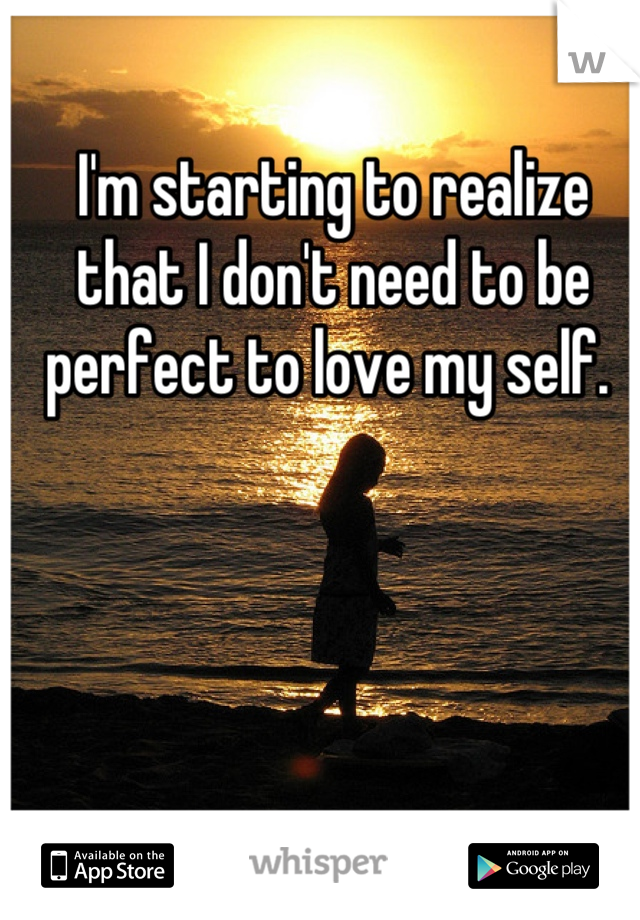 I'm starting to realize that I don't need to be perfect to love my self.