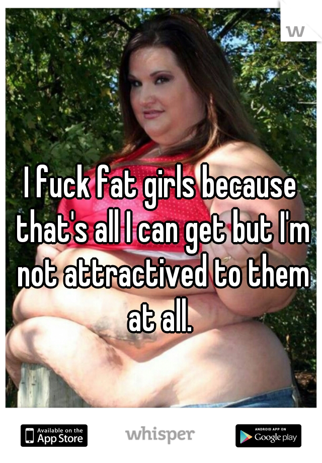 I fuck fat girls because that's all I can get but I'm not attractived to them at all.