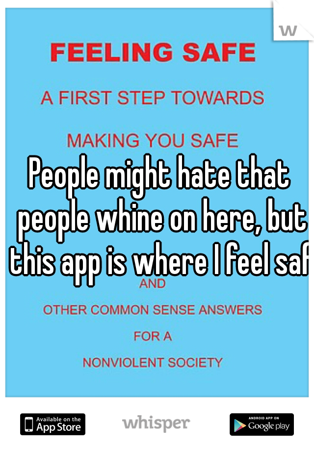 People might hate that people whine on here, but this app is where I feel safe